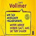 Wie sich Menschen organisieren, wenn ihnen keiner sagt, was sie tun sollen Hörbuch von Lars Vollmer Gesprochen von: Lars Vollmer