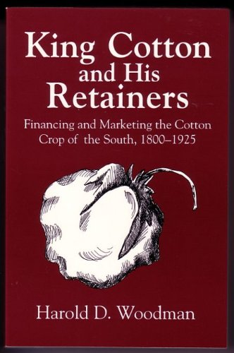 King Cotton and His Retainers: Financing and Marketing the Cotton Crop of the South, 1800-1925 (Southern Classics Series)