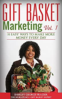 Gift Basket Marketing, Vol. 1: 52 Easy Ways to Make More Money Every Day by [Frazier, Shirley George]