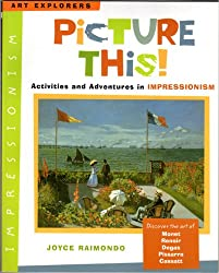 Picture This! Activities and Adventures in Impressionism (Art Explorers)