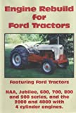 Engine Rebuild for Ford Tractors: Featuring Ford Tractors--NAA, JUbilee, 600, 700, 800 and 900 series and the 2000 and 4000 with 4 cylinder engines