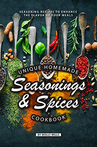 Unique Homemade Seasonings and Spices Cookbook: Seasoning Recipes to Enhance the Flavor of Your Meals by Molly Mills