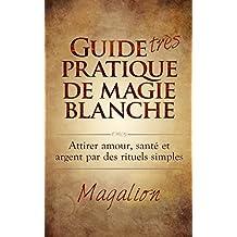 """Guide """"très"""" Pratique de Magie Blanche: Attirer Santé, Amour et Argent par des rituels simples... (French Edition)"""