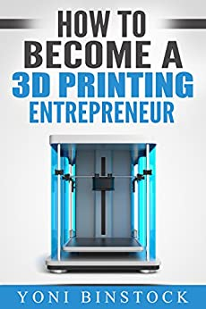 How to Become a 3D Printing Entrepreneur: The Top Book on How You Can Make Money With 3D Printing by [Binstock, Yoni]