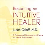 Becoming an Intuitive Healer | Judith Orloff