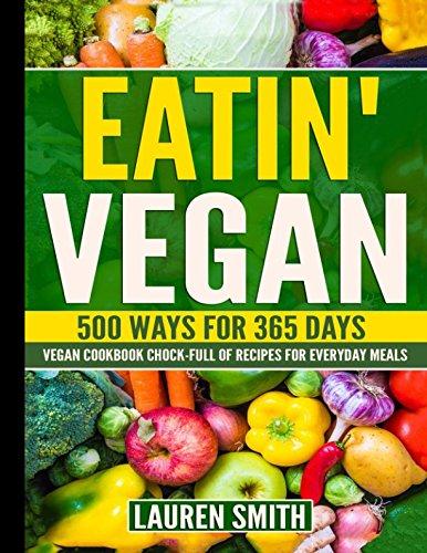 Eatin' Vegan- 500 Ways for 365 Days: Vegan Cookbook Chock-Full of Recipes For Everyday Meals