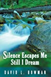 Silence Escapes Me Still I Dream, David L. Bowman, 1438984499