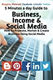 5 Minutes a day Guide to Business, Income &  Social Media: How To Promote, Market & Create  Business Using Social Media (Volume 1)