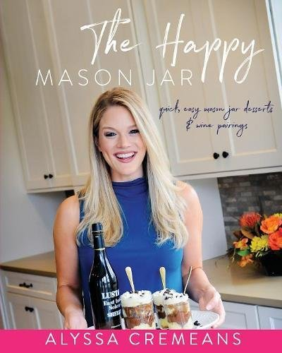 The Happy Mason Jar: Quick, Easy Mason Jar Desserts and Wine Pairings by Alyssa Cremeans