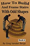 How To Build And Frame Stairs With Odd Shapes (How to Build Stairs) (Volume 6)