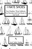 I Hate Shoes : Four Dinghies, Three Sailboats, Two Fiancees and One Dream to Sail South, Scott 'Sailor' Keddy, 0692263292