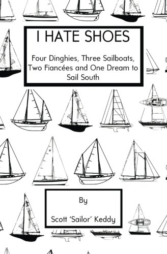 I Hate Shoes: 4 dinghies, 3 sailboats, 2 fiancés and 1 dream to sail south ()