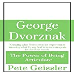 George Dvorznak: The Power of Being Articulate: Knowing What Not to Say Is as Important as Knowing What to Say, and Actions Can Speak Louder than Words | Pete Geissler