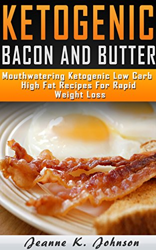 Delightful Ketogenic Bacon & Butter Recipes: Top 35 Ketogenic Low Carb High Fat Recipes For Rapid Weight Loss (Ketogenic Diet,ketogenic diet for weight ... loss, ketogenic diet for beginners Book 2) (Crock Pot Butter)