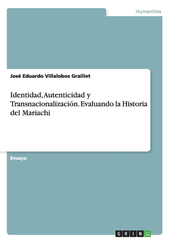 Identidad, Autenticidad y Transnacionalización. Evaluando la Historia del Mariachi: Amazon.es: José Eduardo Villalobos Graillet: Libros