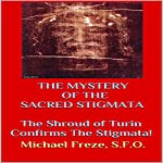 The Mystery of the Sacred Stigmata: The Shroud of Turin Confirms the Stigmata! | Michael Freze