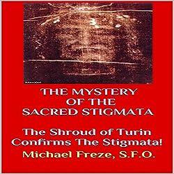 The Mystery of the Sacred Stigmata: The Shroud of Turin Confirms the Stigmata!