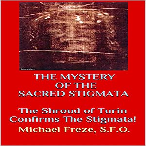 The Mystery of the Sacred Stigmata: The Shroud of Turin Confirms the Stigmata! Audiobook