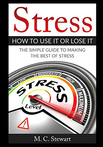 Stress: How To Use It or Lose It: The Simple Guide To Making The Best of Stress