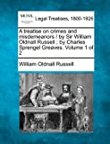 A treatise on crimes and misdemeanors / by Sir William Oldnall Russell; by Charles Sprengel Greaves. Volume 1 Of 2, William Oldnall Russell, 1240177003