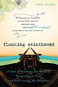 Flunking Sainthood: A Year of Breaking the Sabbath, Forgetting to Pray and Still Loving My Neighbor by [Riess, Jana]