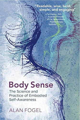Body Sense: The Science and Practice of Embodied Self-Awareness (Norton Series on Interpersonal Neurobiology)