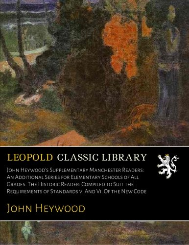 John Heywood's Supplementary Manchester Readers: An Additional Series for Elementary Schools of All Grades. The Historic Reader: Compiled to Suit the ... of Standards v. And Vi. Of the New Code pdf epub