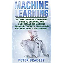Machine Learning For Beginners : A Comprehensive, Step-by-Step Guide to Learning and Understanding Machine Learning Concepts, Technology and Principles for Beginners