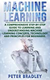 Machine Learning For Beginners: A Comprehensive, Step-by-Step Guide to Learning and Understanding Machine Learning Concepts, Technology and Principles for Beginners