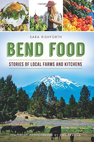 Bend Food: Stories of Local Farms and Kitchens (American Palate) by Sara Rishforth