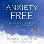 Anxiety Free: Unravel Your Fears Before They Unravel You | Robert Leahy