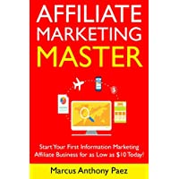 Affiliate Marketing Master (Newbie Training): Start Your First Information Marketing Affiliate Business for as Low as $10 Today!