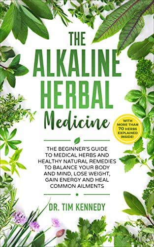 The Alkaline Herbal Medicine: The Beginners Guide to Medicinal Herbs and Healthy Natural Remedies to Balance Your Mind, Lose Weight, Gain  Energy and Heal Common Ailments