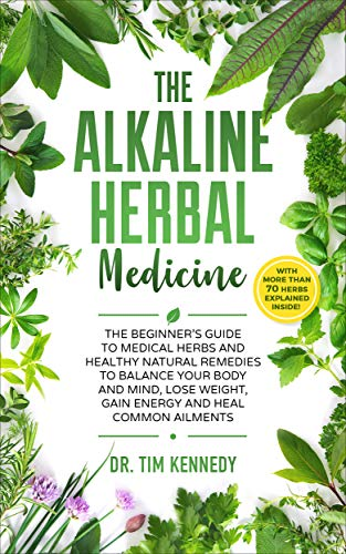 The Alkaline Herbal Medicine: The Beginners Guide to Medicinal Herbs and Healthy Natural Remedies to Balance Your Mind, Lose Weight, Gain  Energy and Heal Common Ailments by [Kennedy, Dr. Tim]