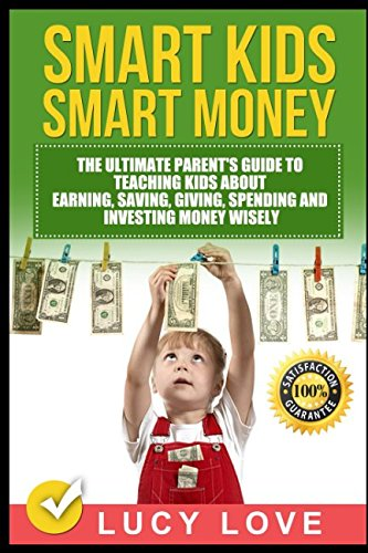 Smart Kids Smart Money: The Ultimate Parent#039s Guide To Teaching Kids About Earning Saving Giving Spending And Investing Money Wisely