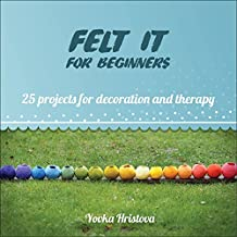 FELT IT for beginners: 25 PROJECTS FOR DECORATION AND THERAPY (THE CRAFT OF FELTING- FUN AND THERAPY Book 1)