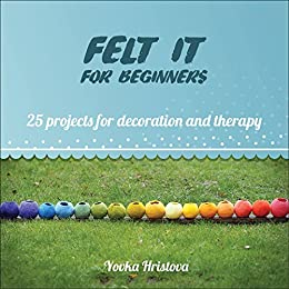 FELT IT for beginners: 25 PROJECTS FOR DECORATION AND THERAPY (THE CRAFT OF FELTING- FUN AND THERAPY Book 1) by [Hristova, Yovka]