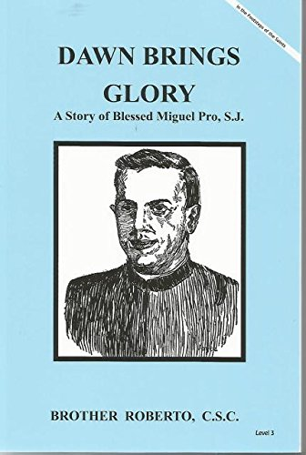Dawn Brings Glory A Story of Blessed Miguel Pro, S.J.