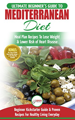 Mediterranean Diet: The Ultimate Beginner's Guide & Cookbook To Mediterranean Diet Meal Plan Recipes To Lose Weight, Lower Risk of Heart Disease (14 Day ... 40+ Easy & Proven Heart Healthy Recipes) by HMW Publishing