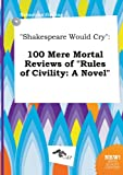 Shakespeare Would Cry: 100 Mere Mortal Reviews of Rules of Civility: A Novel