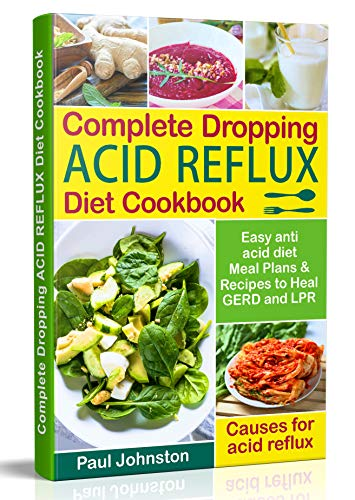 Complete Dropping Acid Reflux Diet Cookbook: Easy Anti Acid  Diet Meal Plans & Recipes to Heal GERD and LPR (low acid diets, low acid diet recipes, acid reflux diet)