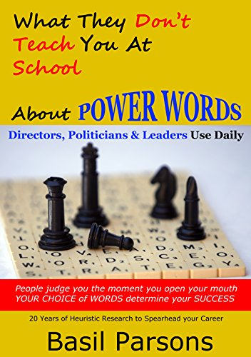 What They Don't Teach You at School about POWER WORDS Directors, Politicians & Leaders Use Daily: People judge you the moment you open your mouth. YOUR CHOICE of WORDS determine your SUCCESS