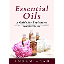 Essential Oils: A Guide for Beginners: Natural cures. The wonderful advantages of over 50 essential oils.