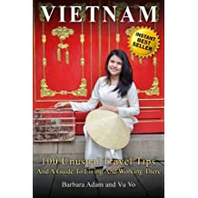 Vietnam: 100 Unusual Travel Tips and a Guide to Living and Working There
