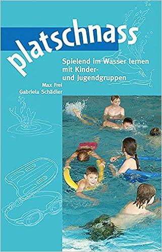 Platschnass: Wasserspiele Im Pool, An Bach Und See: Amazon.co.uk: Max Frei,  Gabriela Schädler, Christoph Fischer: 9783725209545: Books