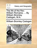 The Life of the Rev William Romaine, by William Bromley Cadogan, M A, William Bromley Cadogan, 1140943030