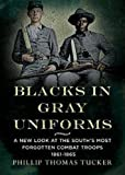 Blacks in Gray Uniforms: A New Look at the South's Most Forgotten Combat Troops 1861-1865