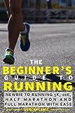 The Beginner's Guide to Running: Newbie To Running 5k, 10k, Half Marathon And Full Marathon With Ease