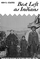 Best Left As Indians: Native-White Relations in the Yukon Territory, 1840-1973 (Mcgill Queens Studies in Ethnic History)