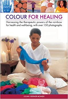 Colour for healing: Harnessing the Therapeutic Powers of the Rainbow for Health and Well-being, with Over 150 Photographs